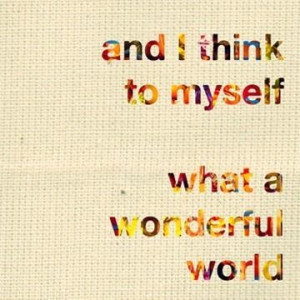 And i think to myself what a wonderful world art quote