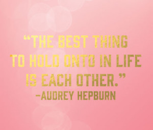 Is the Best Thing to Hold On to Each Other Audrey Hepburn
