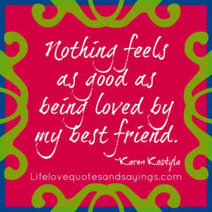 love quotes for him best friend Nothing feels as good as being loved ...