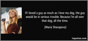 If I loved a guy as much as I love my dog, the guy would be in serious ...