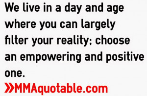 ... largely filter your reality; choose an empowering and positive one