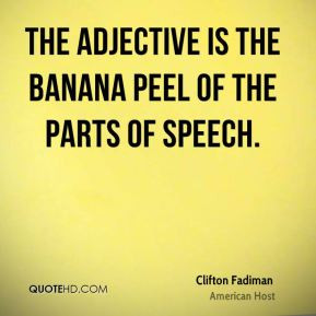 Clifton Fadiman - The adjective is the banana peel of the parts of ...