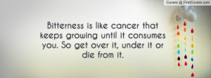 Bitterness is like cancer that keeps growing until it consumes you. So ...