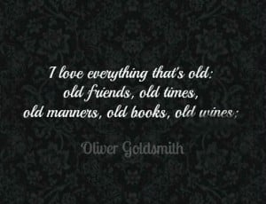 love everything that's old: old friends, old times, old manners, old ...