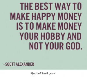 ... make-happy-money-is-to-make-money-your-hobby-and-your-god-money-quote