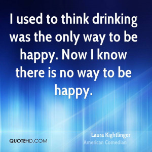 used to think drinking was the only way to be happy Now I know there