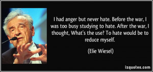 anger but never hate. Before the war, I was too busy studying to hate ...