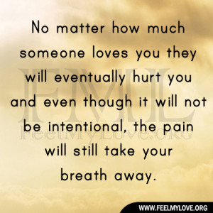 No matter how much someone loves you they will eventually hurt you and ...