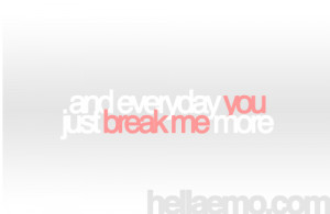 and everyday you just break me more