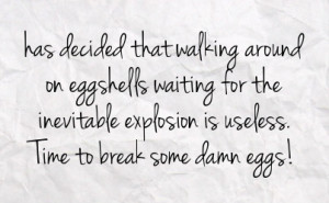 Tired of Walking On Egg Shells Quotes