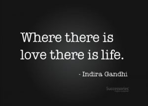 Indira Gandhi quote. 'Where there is love, there is life'