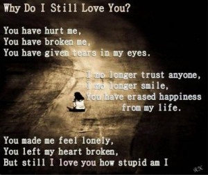 do I still love you? you have hurt me, you have broken me, you have ...