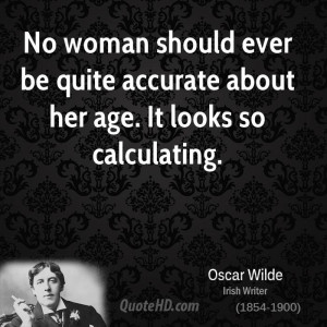 No woman should ever be quite accurate about her age. It looks so ...