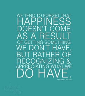 We tend to forget that happiness doesn't come as a result of getting ...
