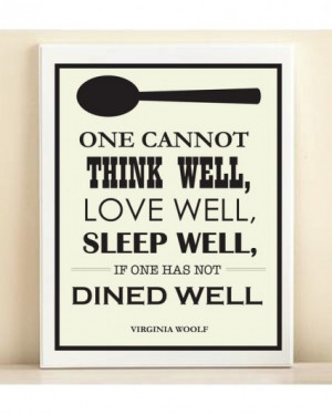 One cannot thing well, love well, sleep well, if one has not dined ...