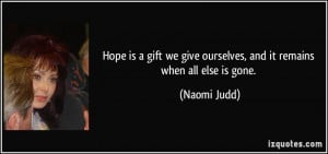 Hope is a gift we give ourselves, and it remains when all else is gone ...