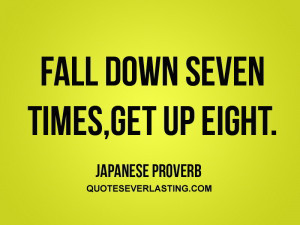 "Fall down seven times, get up eight."" – Japanese Proverbs"