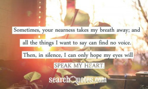 , your nearness takes my breath away; and all the things I want ...