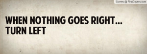 When nothing goes right...turn left Profile Facebook Covers