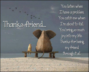 thanks friend you listen when i have a problem you