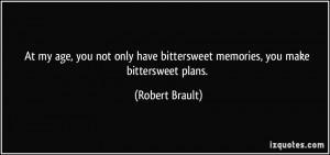 ... have bittersweet memories, you make bittersweet plans. - Robert Brault