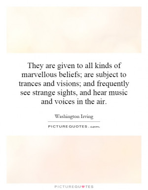 They are given to all kinds of marvellous beliefs; are subject to ...