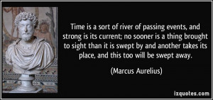 ... takes its place, and this too will be swept away. - Marcus Aurelius