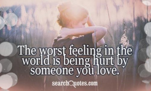 The worst feeling in the world is being hurt by someone you love.