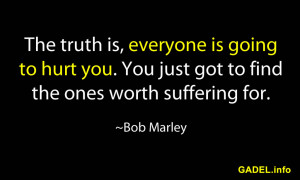 ... you. You just got to find the ones worth suffering for. ~Bob Marley