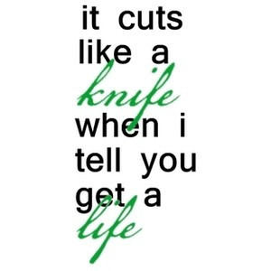 it cuts like a knife when i tell you get a life quote Tumblr