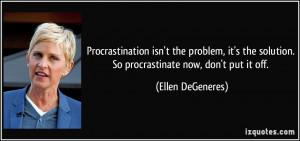 ... solution. So procrastinate now, don't put it off. - Ellen DeGeneres