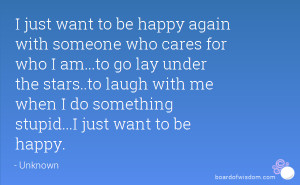 just want to be happy again with someone who cares for who I am...to ...