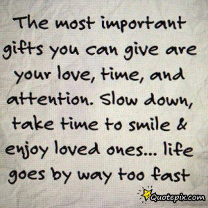 ... Most Important Gifts You Can Give Are Your Love, Time And Attention