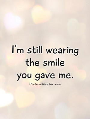 still wearing the smile you gave me. Picture Quote #1