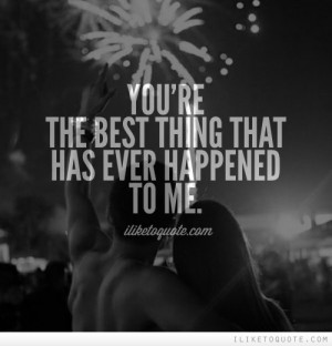 You're the best thing that has ever happened to me.