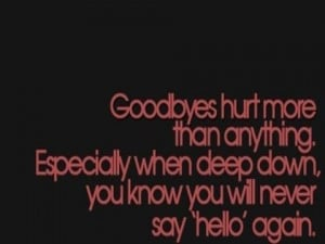 ... Especially when deep down you know you will never say 'hello' again