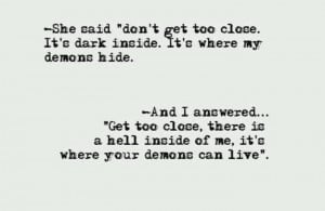 There is a hell inside me, it's where your demons can live.