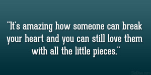 It's amazing how someone can break your heart and you can still love ...