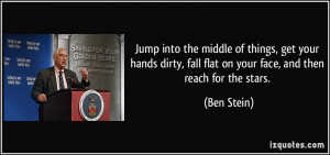 ... , fall flat on your face, and then reach for the stars. - Ben Stein