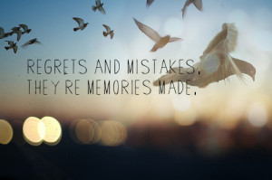 regrets and mistakes. they're memories made.