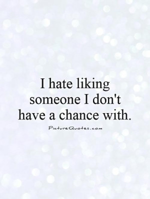 hate liking someone I don't have a chance with Picture Quote #1
