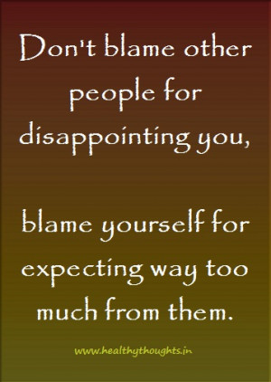 Dont Blame Other People For Didappointing You Blame Yourself For ...