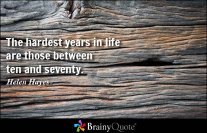 ... hardest years in life are those between ten and seventy. - Helen Hayes