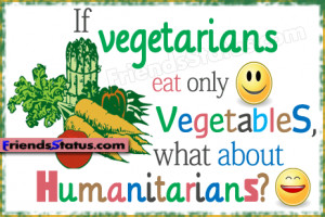 If vegetarians eat only vegetables, what about humanitarians?