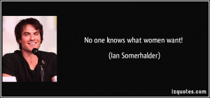 No one knows what women want! - Ian Somerhalder