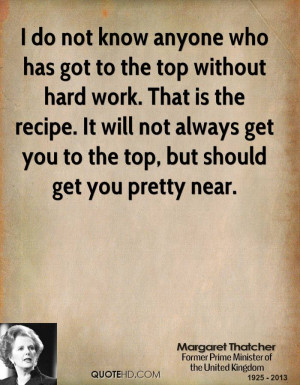 do not know anyone who has got to the top without hard work. That is ...