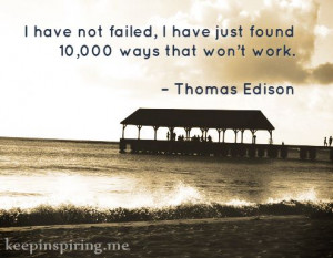 have not failed, I have just found 10,000 ways that won't work ...