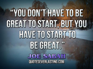 """... be great to start, but you have to start to be great."""" — Joe Sabah"""