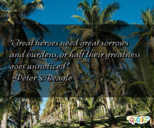 Great heroes need great sorrows and burdens,