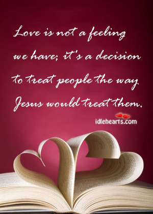Love is not a feeling we have; it's a decision to treat people the ...